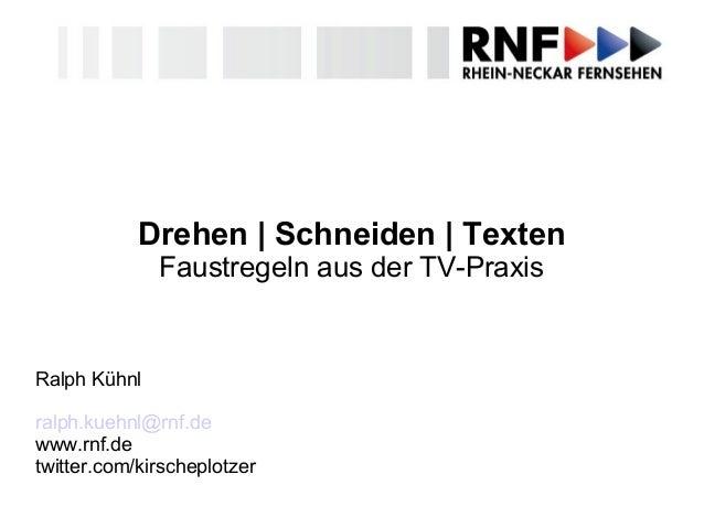 Drehen | Schneiden | Texten Faustregeln aus der TV-Praxis Ralph Kühnl ralph.kuehnl@rnf.de www.rnf.de twitter.com/kirschepl...