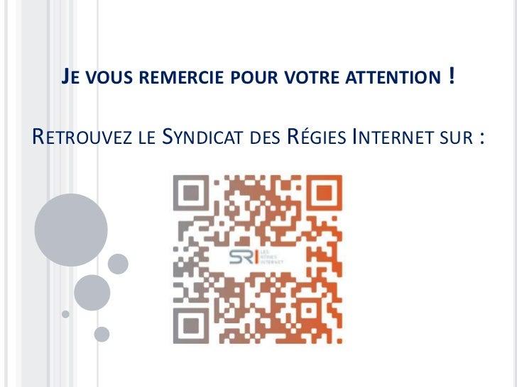 JE VOUS REMERCIE POUR VOTRE ATTENTION !RETROUVEZ LE SYNDICAT DES RÉGIES INTERNET SUR :