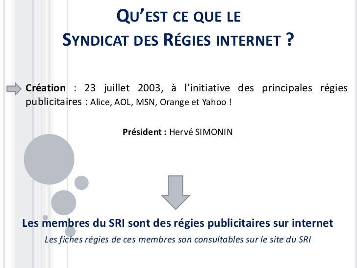 QU'EST CE QUE LE        SYNDICAT DES RÉGIES INTERNET ?Création : 23 juillet 2003, à l'initiative des principales régiespub...
