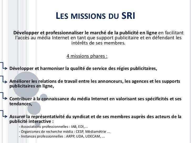 LES MISSIONS DU SRI Développer et professionnaliser le marché de la publicité en ligne en facilitant  laccès au média Inte...