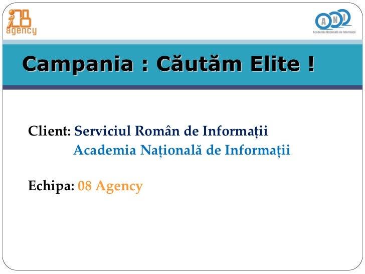 Campania : C ă ut ă m Elite ! Client:  Serviciul Rom â n de Informa ţ ii  Academia Na ţ ional ă  de Informa ţ ii Echipa:  ...