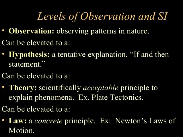 Levels of Observation and SI • Observation: observing patterns in nature. Can be elevated to a: • Hypothesis: a tentative ...