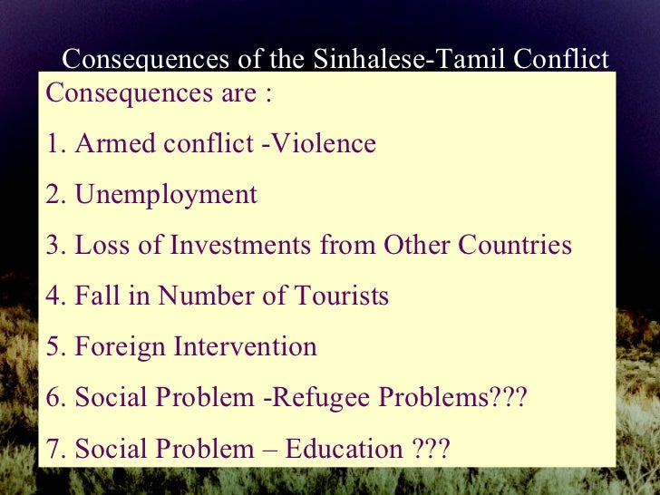 Consequences of the Sinhalese-Tamil Conflict Consequences are : 1. Armed conflict -Violence 2. Unemployment 3. Loss of Inv...