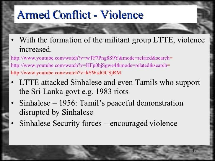 Armed Conflict - Violence <ul><li>With the formation of the militant group LTTE, violence increased. </li></ul><ul><li>htt...