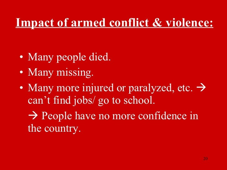 Impact of armed conflict & violence: <ul><li>Many people died. </li></ul><ul><li>Many missing. </li></ul><ul><li>Many more...