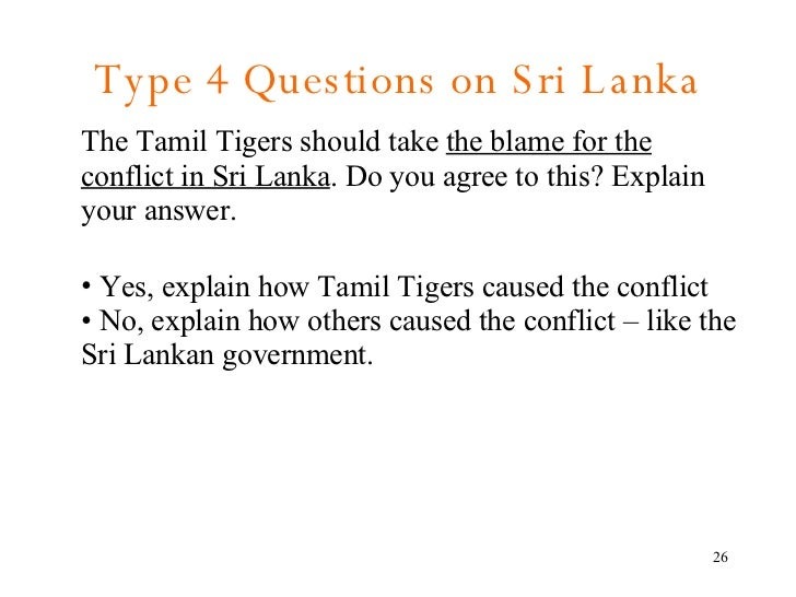 Type 4 Questions on Sri Lanka <ul><li>The Tamil Tigers should take  the blame for the conflict in Sri Lanka . Do you agree...