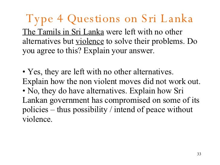 Type 4 Questions on Sri Lanka <ul><li>The Tamils in Sri Lanka  were left with no other alternatives but  violence  to solv...