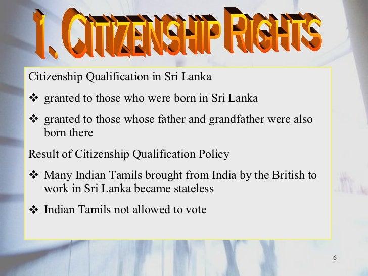 <ul><li>Citizenship Qualification in Sri Lanka </li></ul><ul><li>granted to those who were born in Sri Lanka </li></ul><ul...