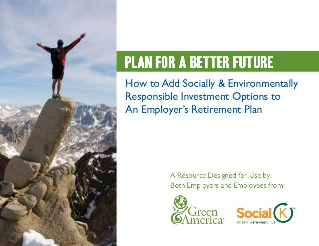 Plan for a better futureHow to Add Socially & EnvironmentallyResponsible Investment Options toAn Employer's Retirement Pla...