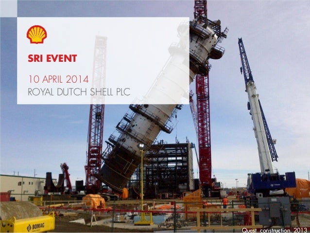 1Copyright of Royal Dutch Shell plc 10 April, 2014 SRI EVENT 10 APRIL 2014 ROYAL DUTCH SHELL PLC Quest construction, 2013