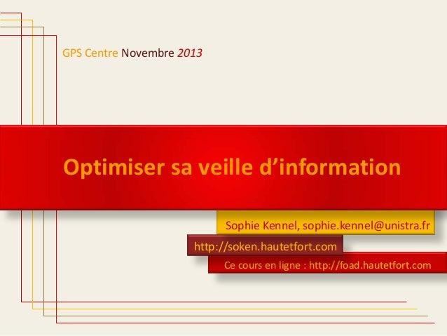 GPS Centre Novembre 2013  Optimiser sa veille d'information Sophie Kennel, sophie.kennel@unistra.fr http://soken.hautetfor...
