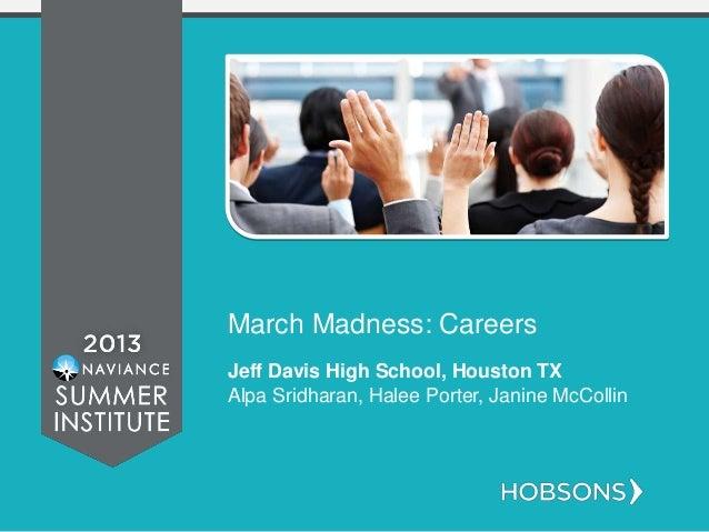 March Madness: Careers Jeff Davis High School, Houston TX Alpa Sridharan, Halee Porter, Janine McCollin
