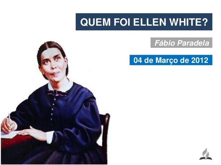 QUEM FOI ELLEN WHITE?             Fábio Paradela        04 de Março de 2012