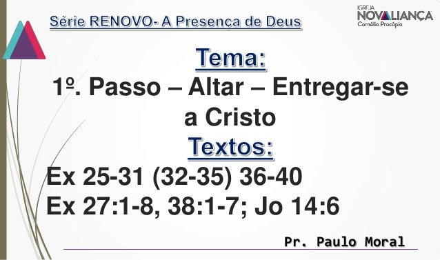 1º. Passo – Altar – Entregar-se a Cristo Ex 25-31 (32-35) 36-40 Ex 27:1-8, 38:1-7; Jo 14:6 Pr. Paulo Moral