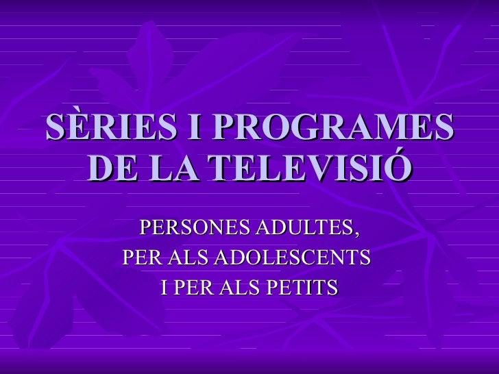 SÈRIES I PROGRAMES DE LA TELEVISIÓ PERSONES ADULTES, PER ALS ADOLESCENTS  I PER ALS PETITS