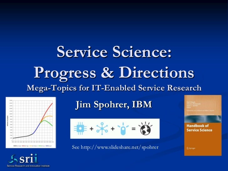Service Science:Progress & Directions Mega-Topics for IT-Enabled Service Research<br />Jim Spohrer, IBM<br />See http://ww...