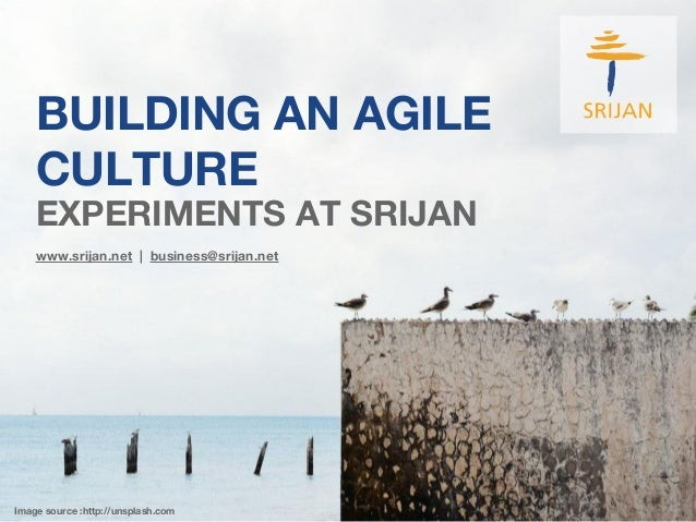 BUILDING AN AGILE CULTURE www.srijan.net | business@srijan.net Image source :http://unsplash.com EXPERIMENTS AT SRIJAN