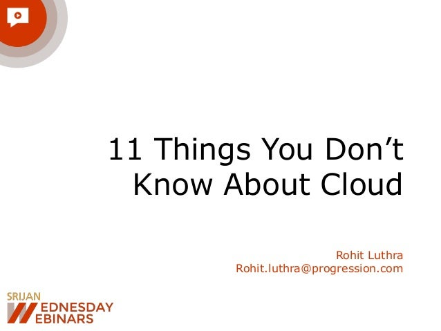 11 Things You Don't  Know About Cloud  Rohit Luthra  Rohit.luthra@progression.com
