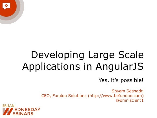 Developing Large Scale  Applications in AngularJS  Yes, it's possible!  Shyam Seshadri  CEO, Fundoo Solutions (http://www....