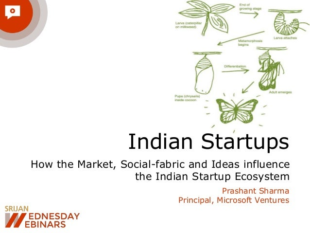 Indian Startups How the Market, Social-fabric and Ideas influence the Indian Startup Ecosystem Prashant Sharma Principal, ...