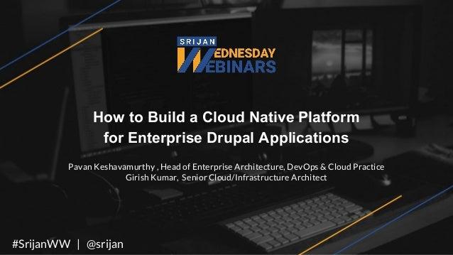 How to Build a Cloud Native Platform for Enterprise Drupal Applications Pavan Keshavamurthy , Head of Enterprise Architect...