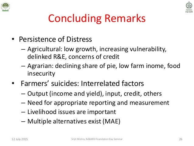 Concluding Remarks • Persistence of Distress – Agricultural: low growth, increasing vulnerability, delinked R&E, concerns ...