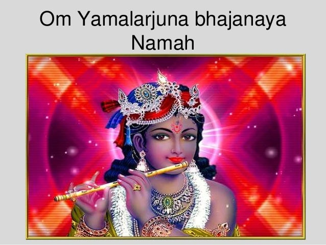 Om Yamalarjuna bhajanaya Namah