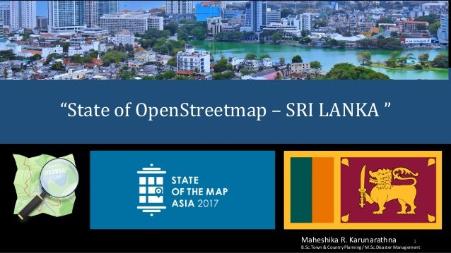 """State	of	OpenStreetmap	– SRI	LANKA	"" 1Maheshika	R.	Karunarathna B.Sc.Town	&	Country	Planning/	M.Sc.Disaster	Management"