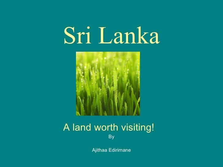 Sri Lanka A land worth visiting!   By Ajithaa Edirimane