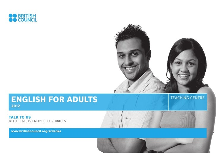 ENGLISH FOR ADULTS                  TEACHING CENTRE 2012TALK TO USBETTER ENGLISH, MORE OPPORTUNITIES www.britishcouncil.or...