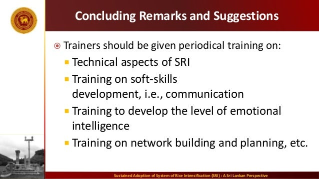 Concluding Remarks and Suggestions  Trainers should be given periodical training on:  Technical aspects of SRI  Trainin...