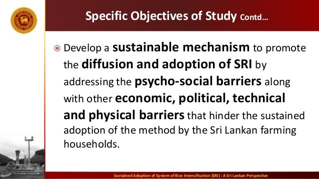 Specific Objectives of Study Contd…  Develop a sustainable mechanism to promote the diffusion and adoption of SRI by addr...