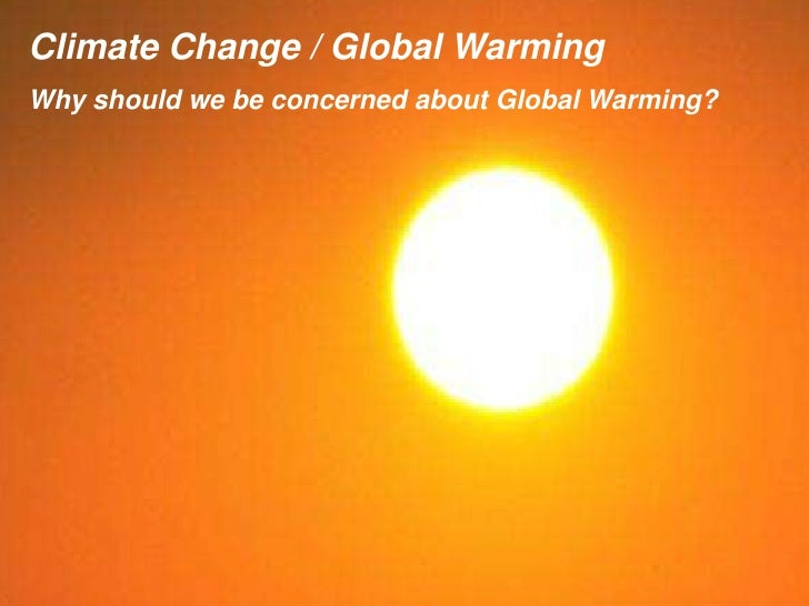 Climate Change / Global Warming Why should we be concerned about Global Warming?
