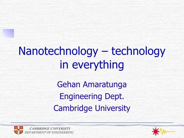 Nanotechnology – technology in everything Gehan Amaratunga Engineering Dept. Cambridge University