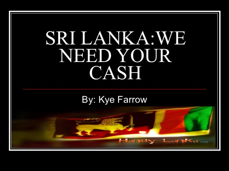 SRI LANKA:WE NEED YOUR CASH By: Kye Farrow