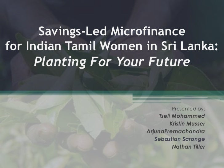 Savings-Led Microfinancefor Indian Tamil Women in Sri Lanka:Planting For Your Future<br />Presented by:<br />Tseli Mohamme...