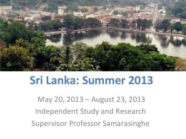 Sri Lanka: Summer 2013  May 20, 2013 – August 23, 2013 Independent Study and ResearchSupervisor Professor Samarasinghe
