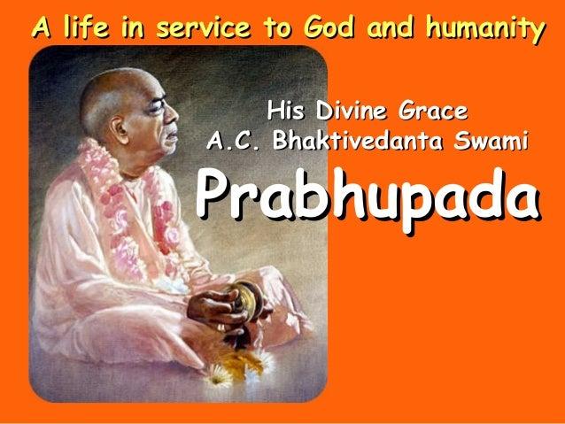 His Divine GraceHis Divine Grace A.C. Bhaktivedanta SwamiA.C. Bhaktivedanta Swami PrabhupadaPrabhupada A life in service t...