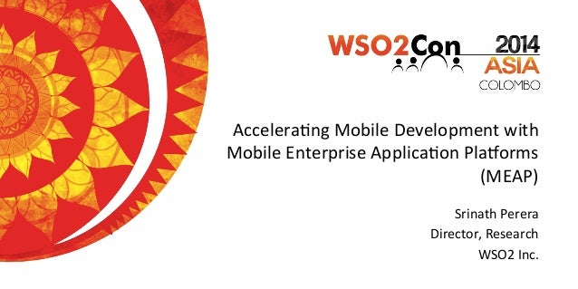 Accelera'ng	   Mobile	   Development	   with	    Mobile	   Enterprise	   Applica'on	   Pla9orms	    (MEAP)	    Srinath	   ...