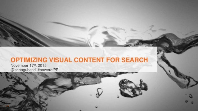OPTIMIZING VISUAL CONTENT FOR SEARCH November 17th, 2015 @srinagubandi #powerofPR