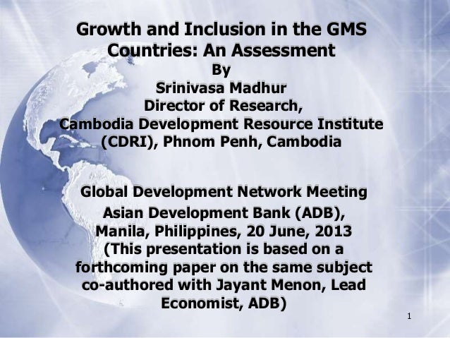 1Growth and Inclusion in the GMSCountries: An AssessmentBySrinivasa MadhurDirector of Research,Cambodia Development Resour...