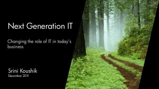 Next Generation ITChanging the role of IT in today'sbusinessSrini KoushikDecember 2011                               Srini...