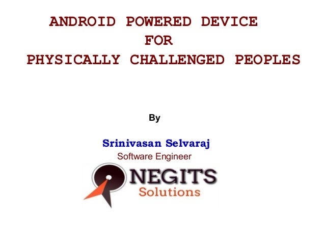 ANDROID POWERED DEVICE FOR PHYSICALLY CHALLENGED PEOPLES  By  Srinivasan Selvaraj Software Engineer