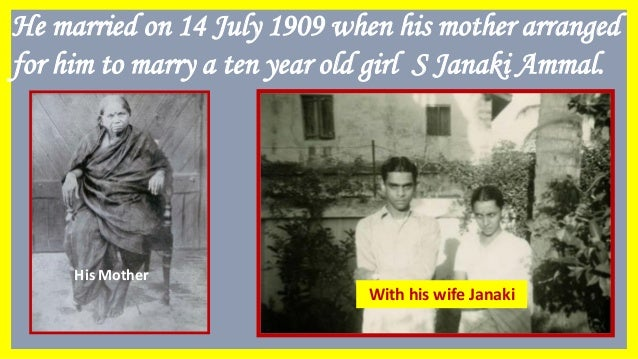 He married on 14 July 1909 when his mother arranged for him to marry a ten year old girl S Janaki Ammal. Janaki Ammal His ...