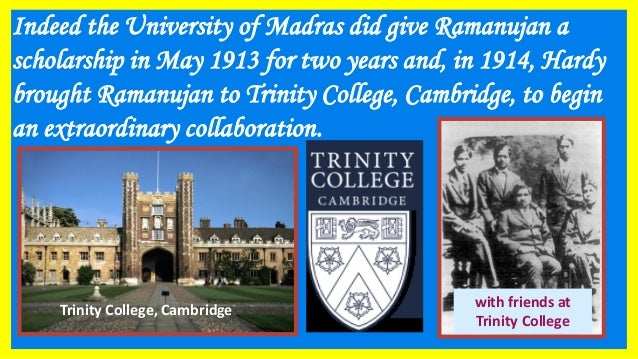 Indeed the University of Madras did give Ramanujan a scholarship in May 1913 for two years and, in 1914, Hardy brought Ram...