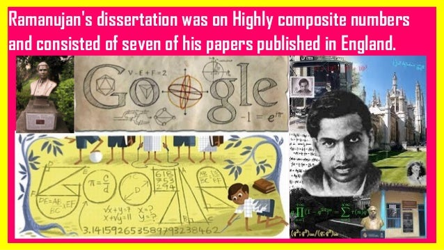 Ramanujan's dissertation was on Highly composite numbers and consisted of seven of his papers published in England.
