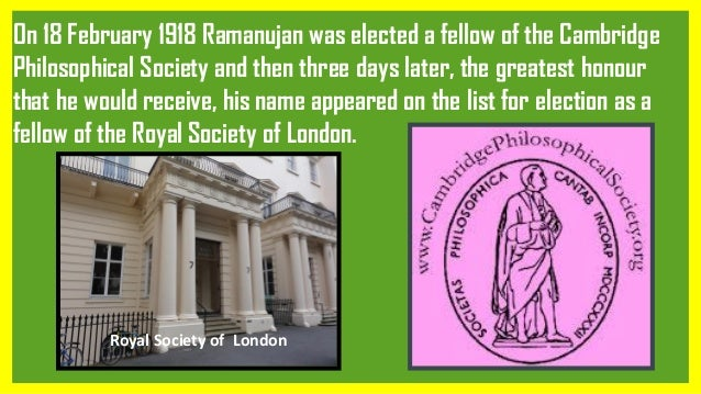 On 18 February 1918 Ramanujan was elected a fellow of the Cambridge Philosophical Society and then three days later, the g...