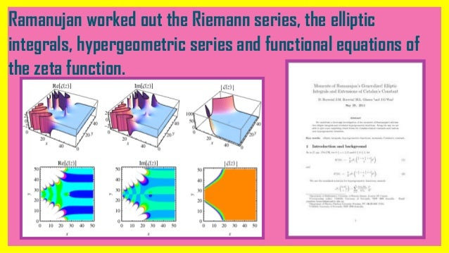 Ramanujan worked out the Riemann series, the elliptic integrals, hypergeometric series and functional equations of the zet...
