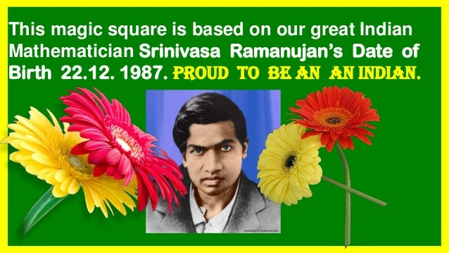 This magic square is based on our great Indian Mathematician Srinivasa Ramanujan's Date of Birth 22.12. 1987. PROUD TO BE ...
