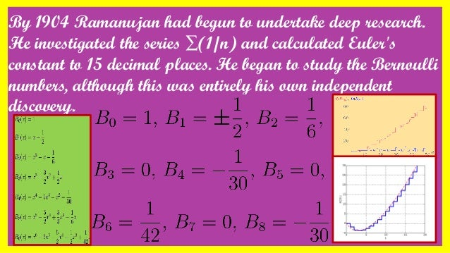 By 1904 Ramanujan had begun to undertake deep research. He investigated the series ∑(1/n) and calculated Euler's constant ...